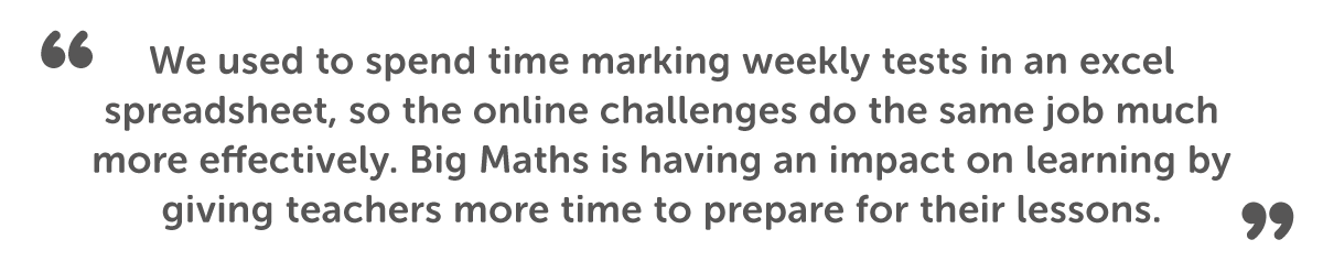"""We used to spend time marking weekly tests in an excel spreadsheet, so the online challenges do the same job much more effectively. Big Maths is having an impact on learning on learning by giving teacher more time to prepare for their lessons."""