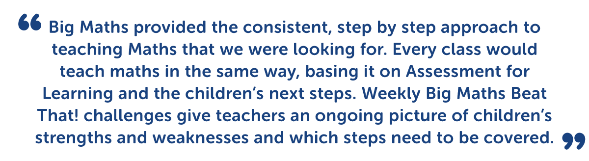 """""""Big Maths provided the consistent, step by step approach to teaching maths that we were looking for. Every class would teach maths in the same way, basing it on Assessment for Learning and the children's next steps. Weekly Big Maths Beat That! challenges give teachers and ongoing picture of the children's strengths and weaknesses and which steps need to be covered."""""""